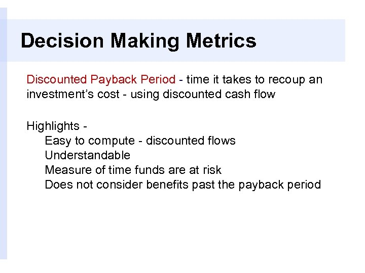 Decision Making Metrics Discounted Payback Period - time it takes to recoup an investment's