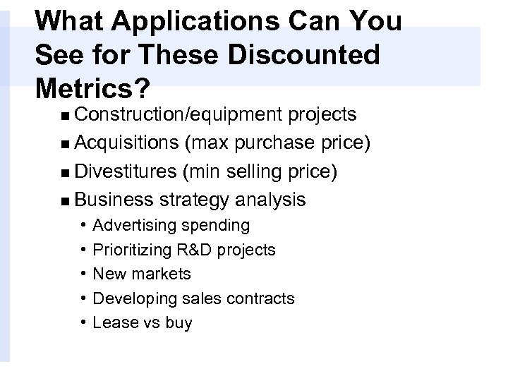 What Applications Can You See for These Discounted Metrics? n Construction/equipment projects n Acquisitions