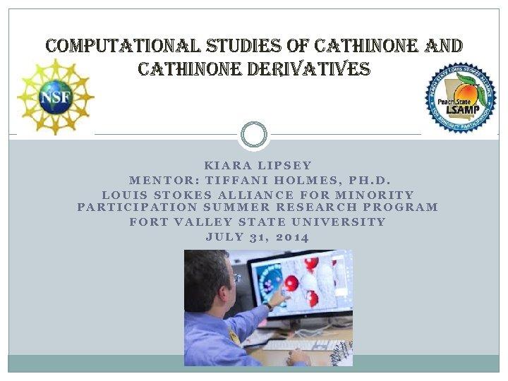 computational studies of cathinone and cathinone derivatives KIARA LIPSEY MENTOR: TIFFANI HOLMES, PH. D.