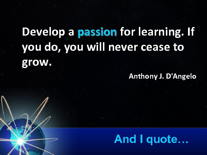 Develop a passion for learning. If passion you do, you will never cease to