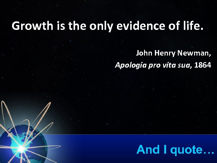 Growth is the only evidence of life. John Henry Newman, Apologia pro vita sua,