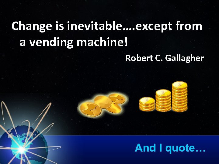 Change is inevitable…. except from a vending machine! Robert C. Gallagher And I quote…