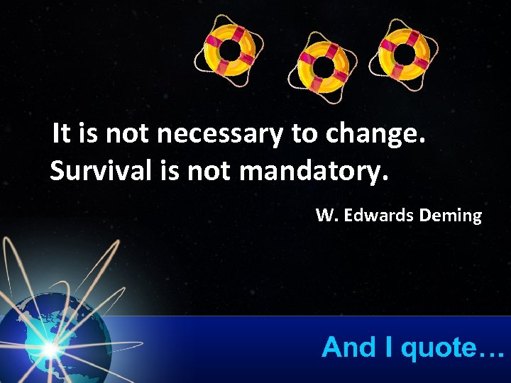 It is not necessary to change. Survival is not mandatory. W. Edwards Deming