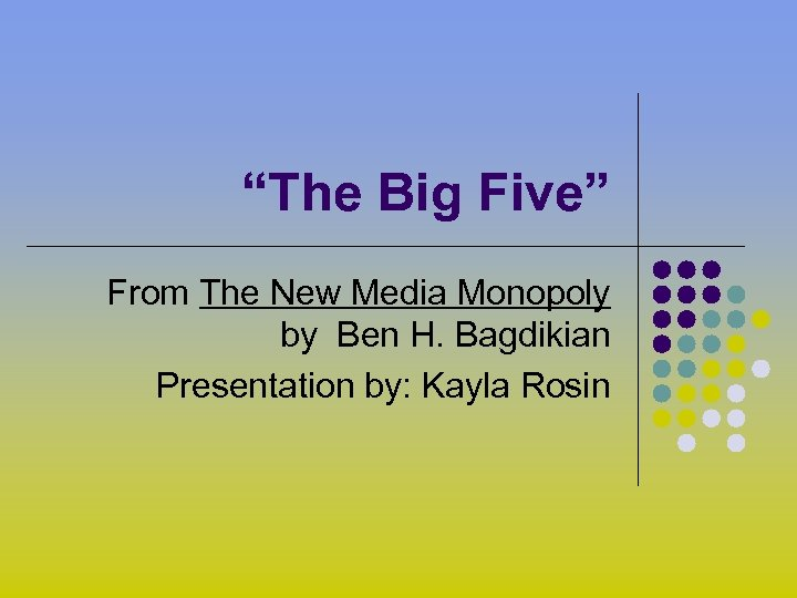 """""""The Big Five"""" From The New Media Monopoly by Ben H. Bagdikian Presentation by:"""