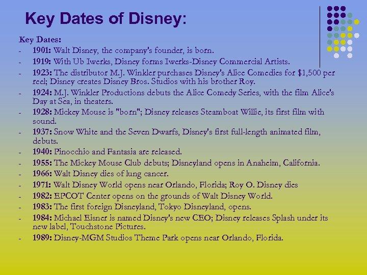 Key Dates of Disney: Key Dates: 1901: Walt Disney, the company's founder, is born.