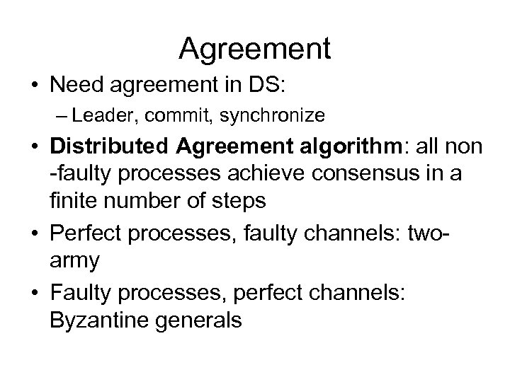 Agreement • Need agreement in DS: – Leader, commit, synchronize • Distributed Agreement algorithm: