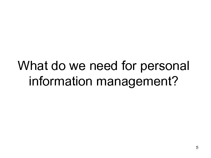 What do we need for personal information management? 5