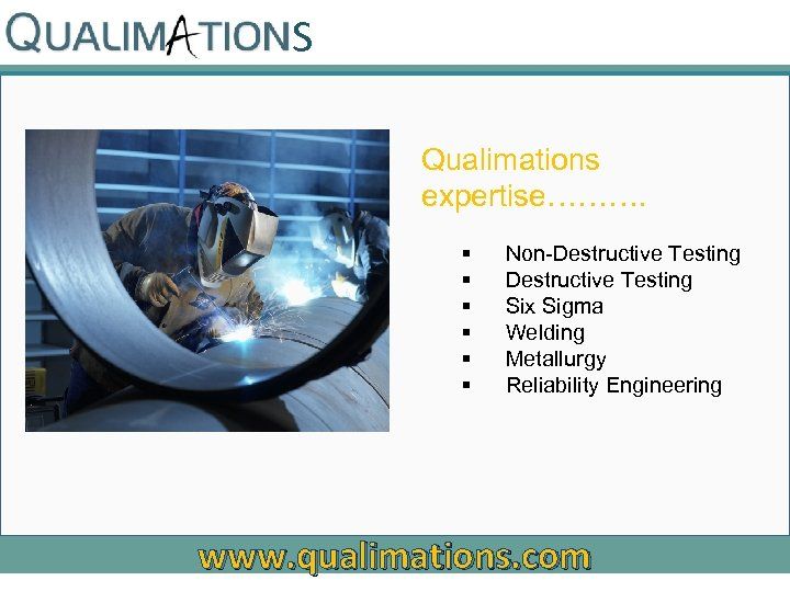 S Qualimations expertise………. § § § Non-Destructive Testing Six Sigma Welding Metallurgy Reliability Engineering