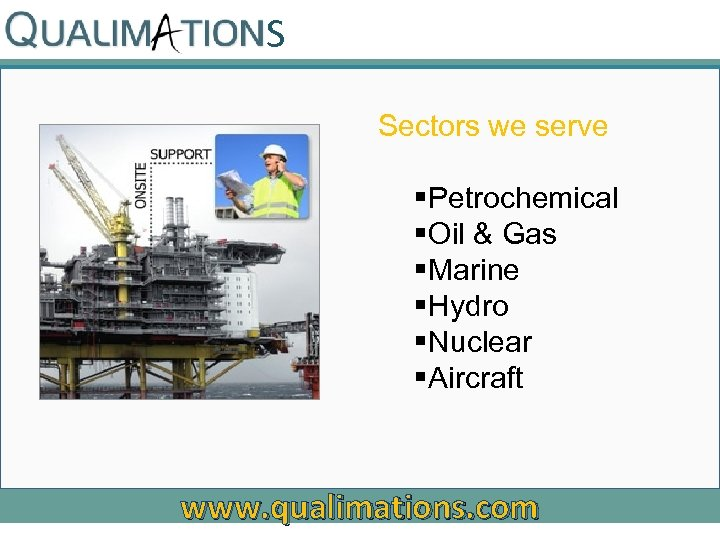S Sectors we serve §Petrochemical §Oil & Gas §Marine §Hydro §Nuclear §Aircraft www. qualimations.