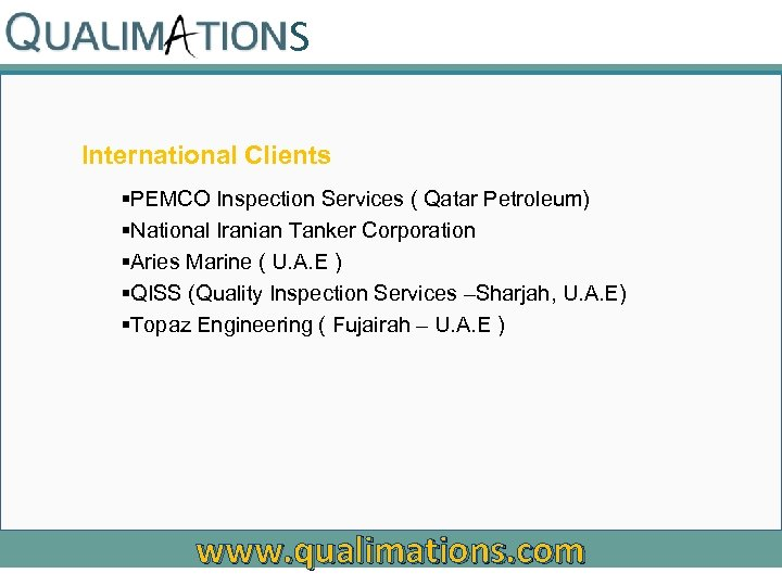 S International Clients §PEMCO Inspection Services ( Qatar Petroleum) §National Iranian Tanker Corporation §Aries