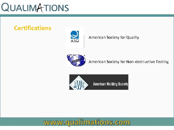 S Certifications American Society for Quality American Society for Non-destructive Testing www. qualimations. com