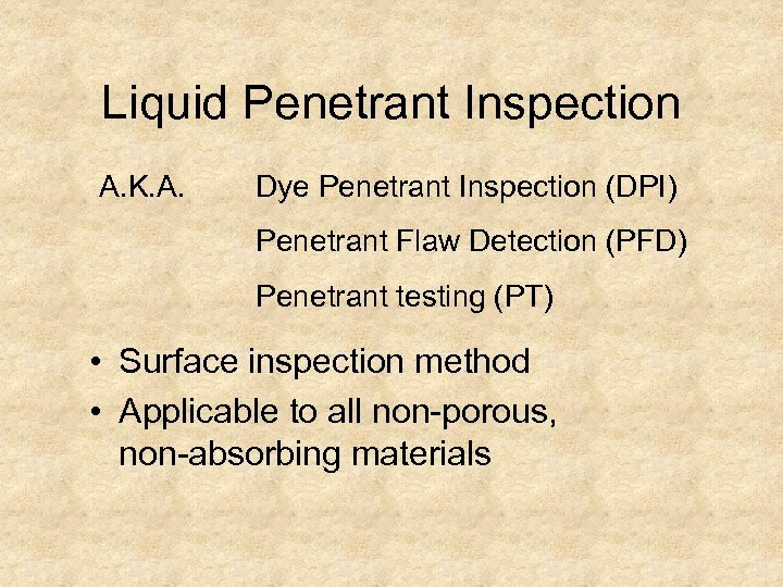 Liquid Penetrant Inspection A. K. A. Dye Penetrant Inspection (DPI) Penetrant Flaw Detection (PFD)