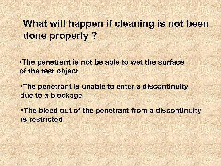 What will happen if cleaning is not been done properly ? • The penetrant