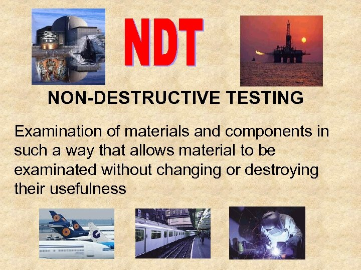 NON-DESTRUCTIVE TESTING Examination of materials and components in such a way that allows material