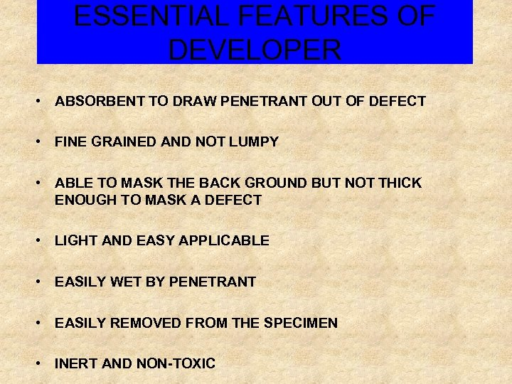 ESSENTIAL FEATURES OF DEVELOPER • ABSORBENT TO DRAW PENETRANT OUT OF DEFECT • FINE