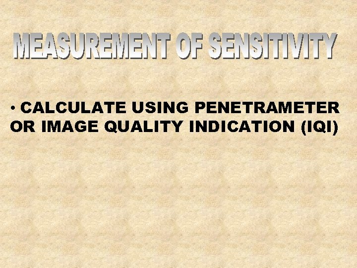 • CALCULATE USING PENETRAMETER OR IMAGE QUALITY INDICATION (IQI)