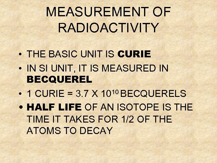 MEASUREMENT OF RADIOACTIVITY • THE BASIC UNIT IS CURIE • IN SI UNIT, IT