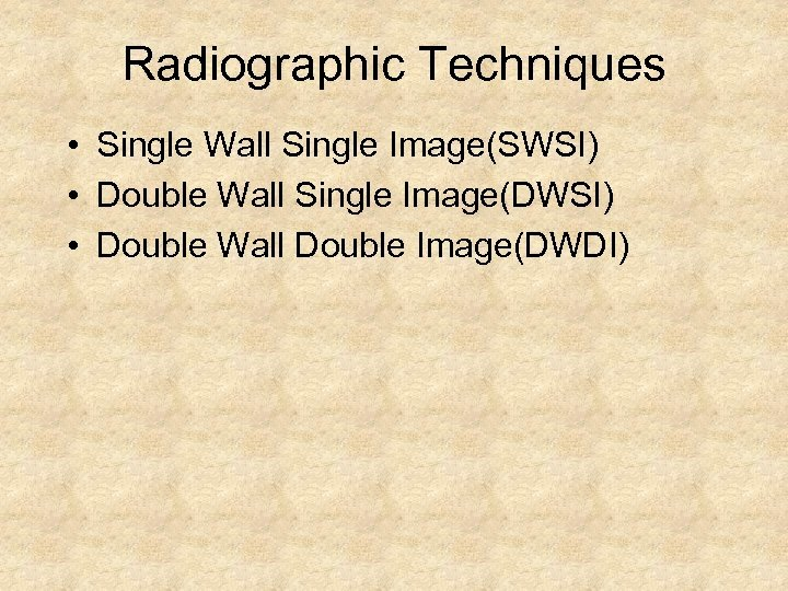 Radiographic Techniques • Single Wall Single Image(SWSI) • Double Wall Single Image(DWSI) • Double