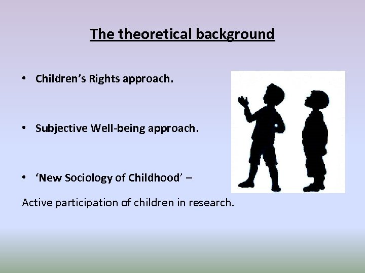 The theoretical background • Children's Rights approach. • Subjective Well-being approach. • 'New Sociology