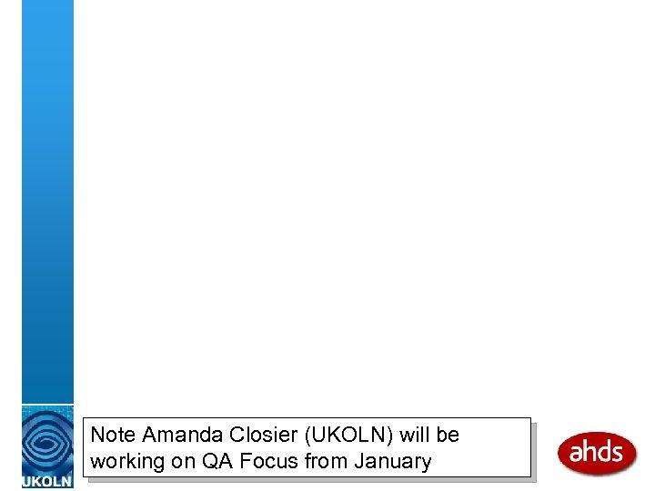 Note Amanda Closier (UKOLN) will be working on QA Focus from January