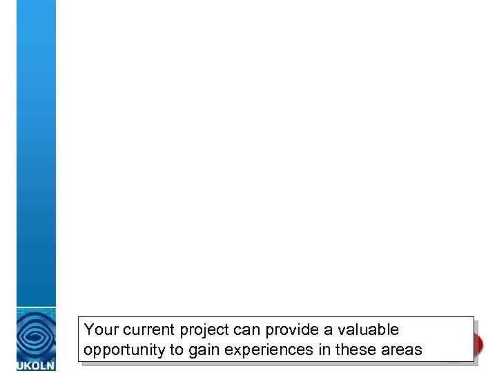 Your current project can provide a valuable opportunity to gain experiences in these areas