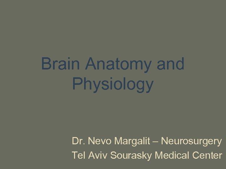 Brain Anatomy and Physiology Dr. Nevo Margalit – Neurosurgery Tel Aviv Sourasky Medical Center