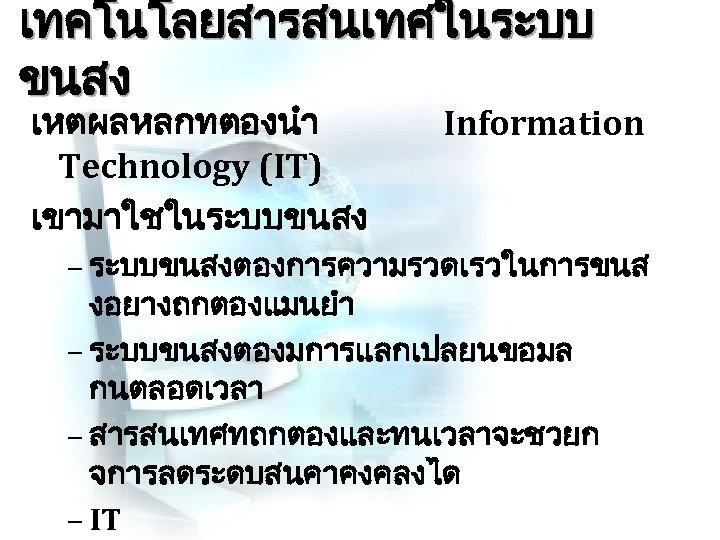 เทคโนโลยสารสนเทศในระบบ ขนสง เหตผลหลกทตองนำ Technology (IT) เขามาใชในระบบขนสง Information – ระบบขนสงตองการความรวดเรวในการขนส งอยางถกตองแมนยำ – ระบบขนสงตองมการแลกเปลยนขอมล กนตลอดเวลา –