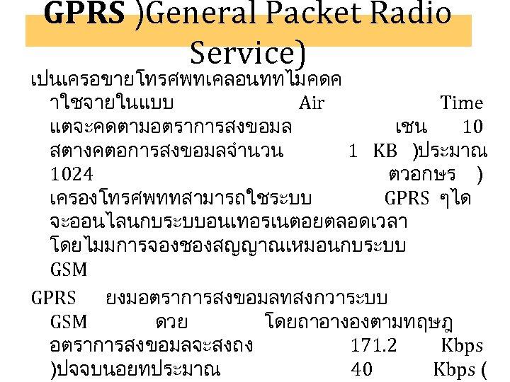 GPRS )General Packet Radio Service) เปนเครอขายโทรศพทเคลอนททไมคดค าใชจายในแบบ Air Time แตจะคดตามอตราการสงขอมล เชน 10 สตางคตอการสงขอมลจำนวน 1