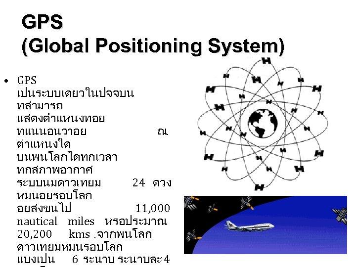 GPS (Global Positioning System) • GPS เปนระบบเดยวในปจจบน ทสามารถ แสดงตำแหนงทอย ทแนนอนวาอย ณ. ตำแหนงใด บนพนโลกไดทกเวลา ทกสภาพอากาศ