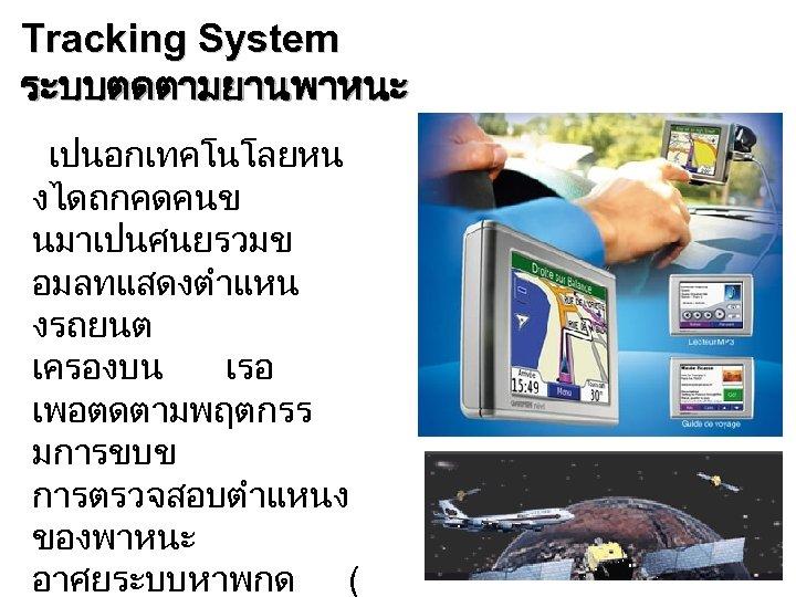 Tracking System ระบบตดตามยานพาหนะ เปนอกเทคโนโลยหน งไดถกคดคนข นมาเปนศนยรวมข อมลทแสดงตำแหน งรถยนต เครองบน เรอ เพอตดตามพฤตกรร มการขบข การตรวจสอบตำแหนง ของพาหนะ