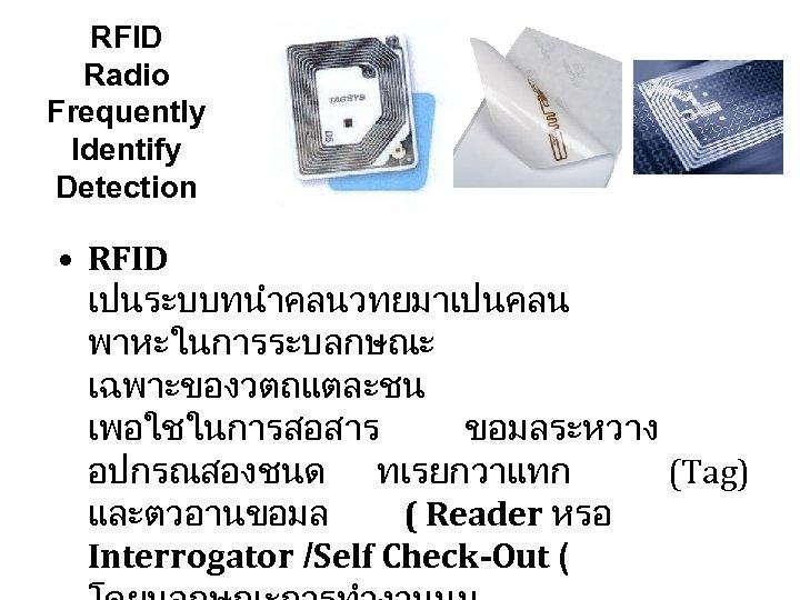 RFID Radio Frequently Identify Detection • RFID เปนระบบทนำคลนวทยมาเปนคลน พาหะในการระบลกษณะ เฉพาะของวตถแตละชน เพอใชในการสอสาร ขอมลระหวาง อปกรณสองชนด ทเรยกวาแทก