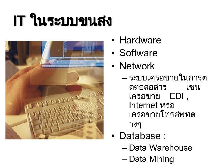 IT ในระบบขนสง • Hardware • Software • Network – ระบบเครอขายในการต ดตอสอสาร เชน เครอขาย EDI