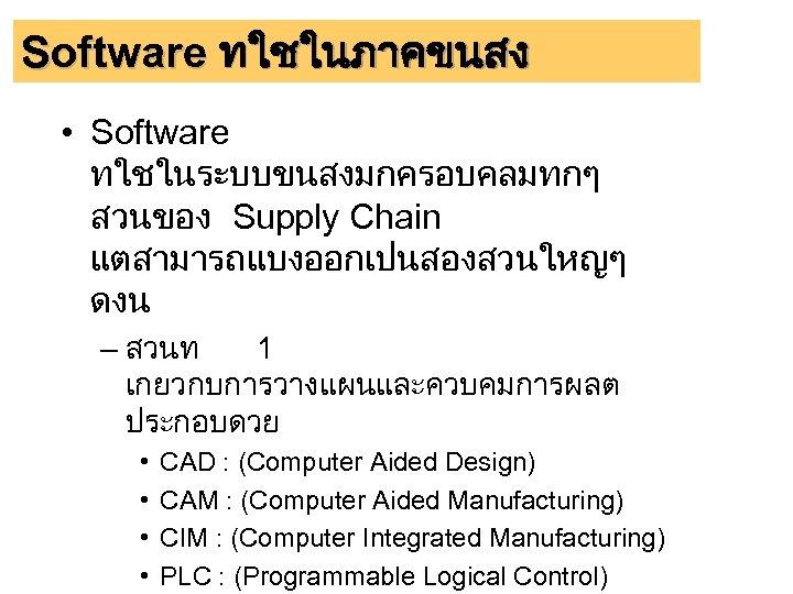 Software ทใชในภาคขนสง • Software ทใชในระบบขนสงมกครอบคลมทกๆ สวนของ Supply Chain แตสามารถแบงออกเปนสองสวนใหญๆ ดงน – สวนท 1 เกยวกบการวางแผนและควบคมการผลต