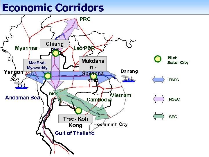 Economic Corridors PRC Myanmar Yangon Chiang Rai Mukdaha n. Savanna khet Mae. Sod. Myawaddy