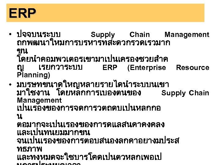 ERP • ปจจบนระบบ Supply Chain Management ถกพฒนาใหมการบรหารทสะดวกรวดเรวมาก ขน โดยนำคอมพวเตอรเขามาเปนเครองชวยสำค ญ เรยกวาระบบ ERP (Enterprise Resource