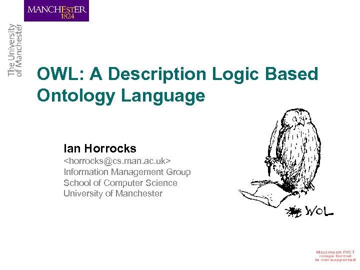OWL: A Description Logic Based Ontology Language Ian Horrocks <horrocks@cs. man. ac. uk> Information