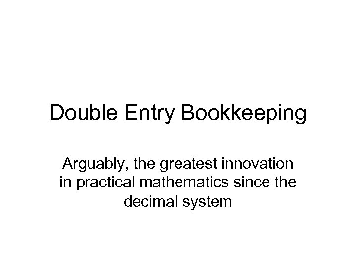Double Entry Bookkeeping Arguably, the greatest innovation in practical mathematics since the decimal system