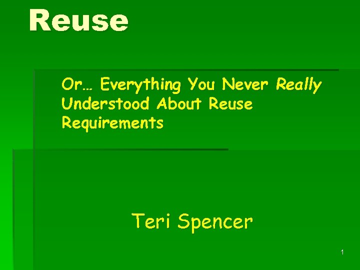 Reuse Or… Everything You Never Really Understood About Reuse Requirements Teri Spencer 1