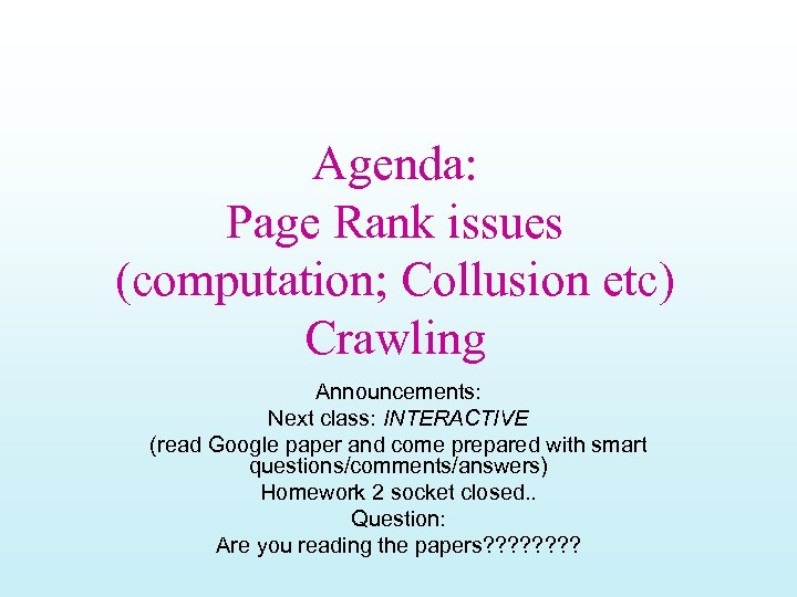 Agenda: Page Rank issues (computation; Collusion etc) Crawling Announcements: Next class: INTERACTIVE (read Google
