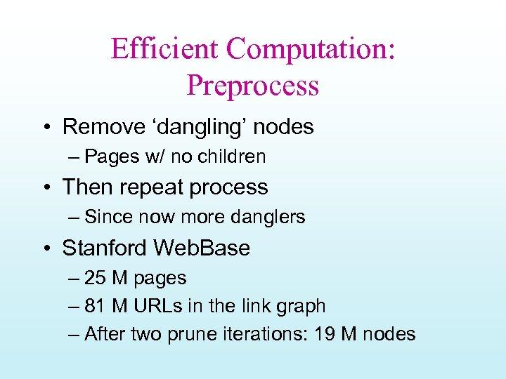 Efficient Computation: Preprocess • Remove 'dangling' nodes – Pages w/ no children • Then
