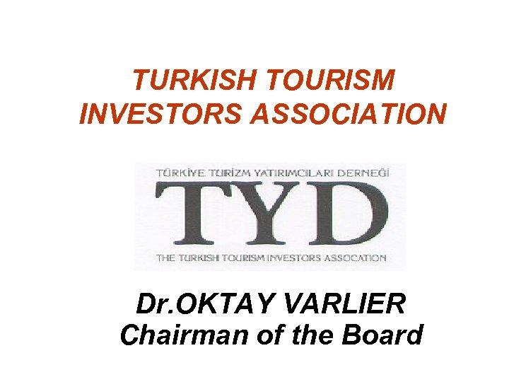 TURKISH TOURISM INVESTORS ASSOCIATION Dr. OKTAY VARLIER Chairman of the Board