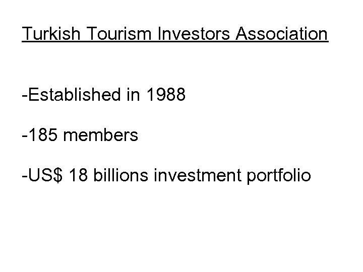 Turkish Tourism Investors Association -Established in 1988 -185 members -US$ 18 billions investment portfolio