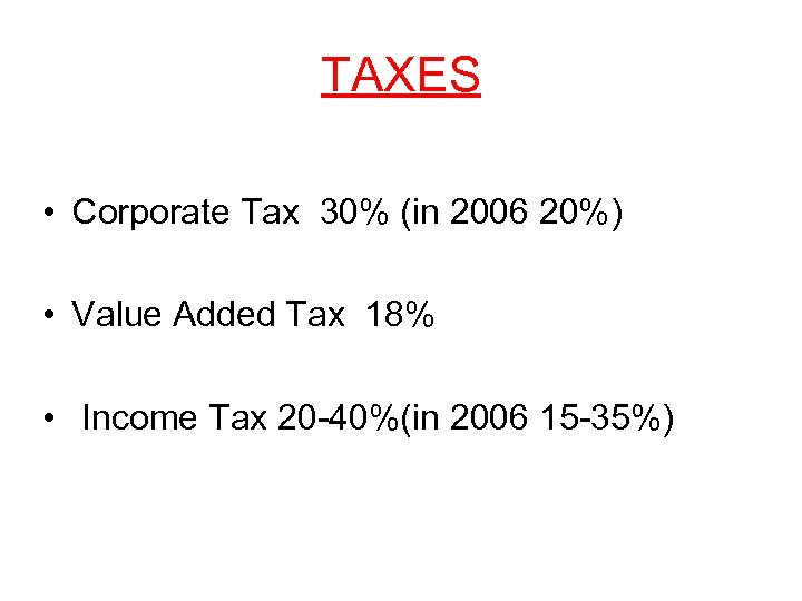 TAXES • Corporate Tax 30% (in 2006 20%) • Value Added Tax 18% •
