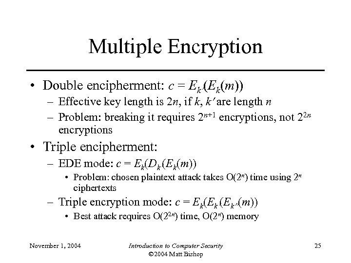 Multiple Encryption • Double encipherment: c = Ek (Ek(m)) – Effective key length is