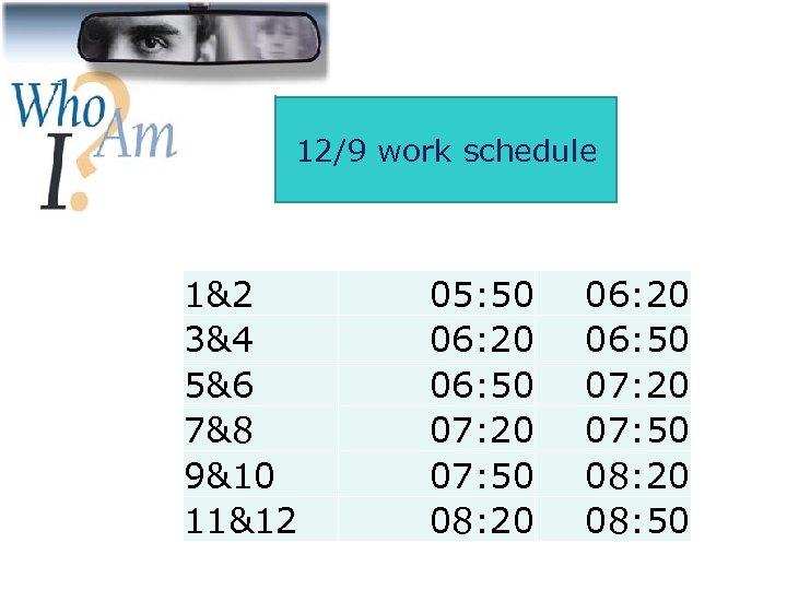 12/9 work schedule 1&2 3&4 5&6 7&8 9&10 11&12 05: 50 06: 20 06: