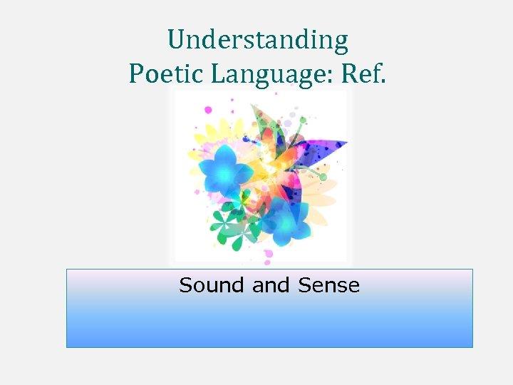 Understanding Poetic Language: Ref. Sound and Sense
