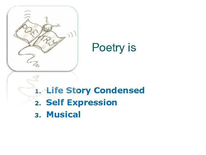 Poetry is 1. 2. 3. Life Story Condensed Self Expression Musical