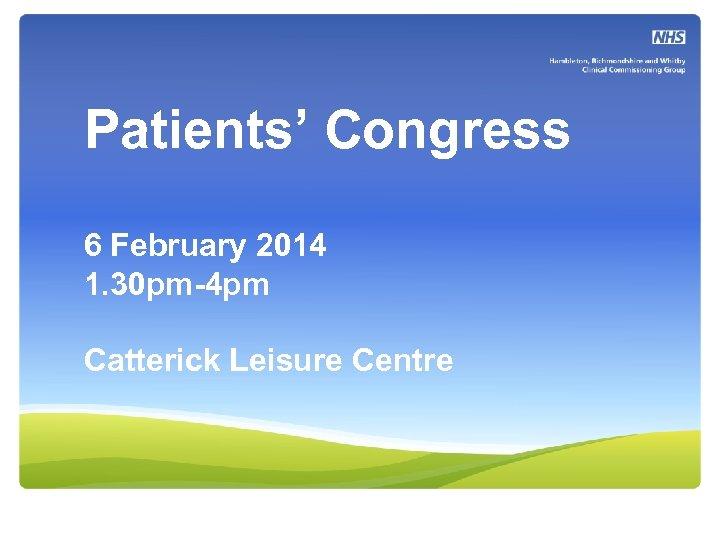 Patients' Congress 6 February 2014 1. 30 pm-4 pm Catterick Leisure Centre