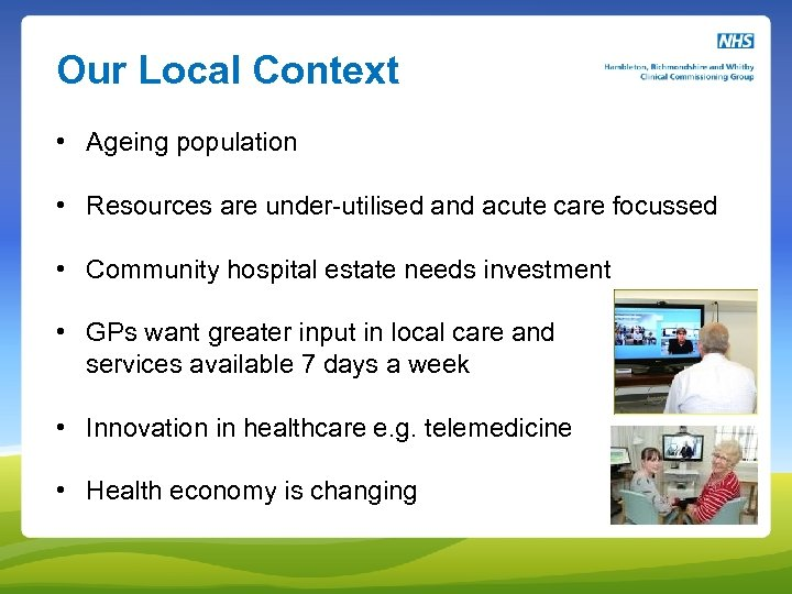 Our Local Context • Ageing population • Resources are under-utilised and acute care focussed