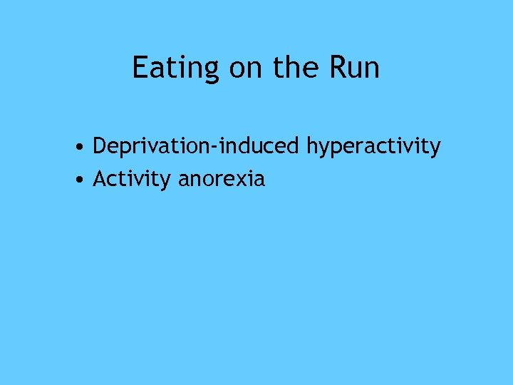 Eating on the Run • Deprivation-induced hyperactivity • Activity anorexia